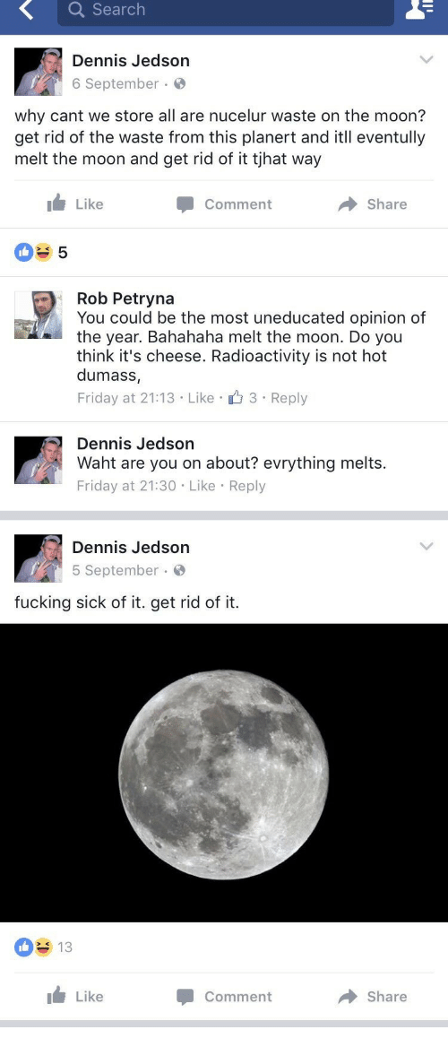 Bahahaha: Q Search  Dennis Jedson  6 September  why cant we store all are nucelur waste on the moon?  get rid of the waste from this planert and itll eventully  melt the moon and get rid of it tjhat way  Like  Comment  Share  Rob Petryna  You could be the most uneducated opinion of  the year. Bahahaha melt the moon. Do you  think it's cheese. Radioactivity is not hot  dumass,  Friday at 21:13 Like 3 Reply  Dennis Jedson  Waht are you on about? evrything melts.  Friday at 21:30 Like Reply   Dennis Jedson  5 September.  fucking sick of it. get rid of it.  013  Like  → Share  Comment