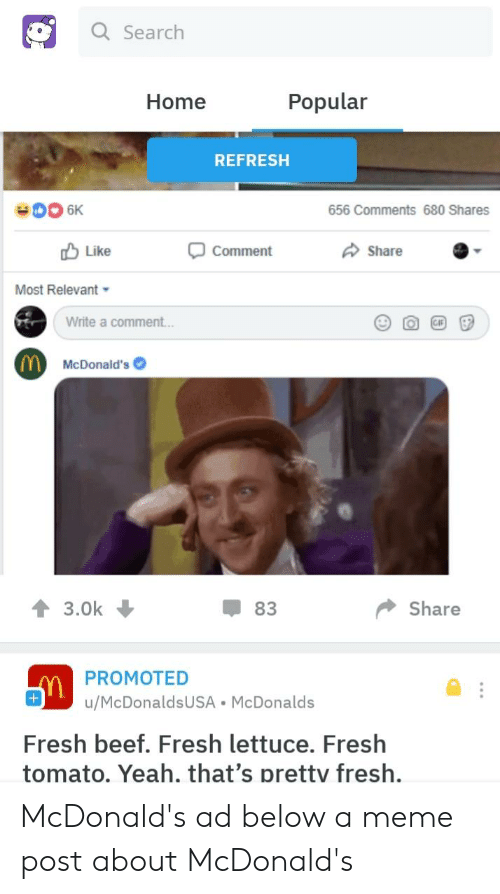 mcdonalds ad: Q Search  Home  Popular  REFRESH  656 Comments 680 Shares  Like  Comment  Share  Most Relevant  Write a comment...  McDonald's  43.0k  83  Share  PROMOTED  u/McDonaldsUSA McDonalds  Fresh beef. Fresh lettuce. Fresh  tomato. Yeah. that's prettv fresh. McDonald's ad below a meme post about McDonald's
