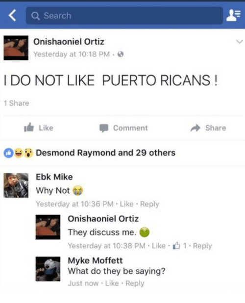 raymond: Q Search  Onishaoniel Ortiz  Yesterday at 10:18 PM-  I DO NOT LIKE PUERTO RICANS!  1 Share  i Like  Comment  Share  Desmond Raymond and 29 others  Ebk Mike  Why Not  Yesterday at 10:36 PM Like Reply  Onishaoniel Ortiz  They discuss me.  Yesterday at 10:38 PM Like 1 Reply  Myke Moffett  What do they be saying?  Just now Like Reply