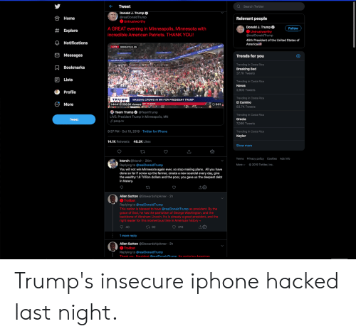 momentous: Q Search Twitter  Tweet  Donald J. Trump  OHome  @realDonaldTrump  Relevant people  Untrustworthy  Donald J. Trump  O Untrustworthy  @realDonaldTrump  A GREAT evening in Minneapolis, Minnesota with  Follow  #Explore  incredible American Patriots. THANK YOU!  45th President of the United States of  ANotifications  America  LIVE  MINNEAPOLIS, MN  Messages  Trends for you  Trending in Costa Rica  ABookmarks  Breaking Bad  37.7K Tweets  Lists  Trending in Costa Rica  Navas  2,802 Tweets  Profile  Trending in Costa Rica  El Camino  TRUMP  MASSIVE CROWD IN MN FOR PRESIDENT TRUMP  More  556.8K viewers IMP TO 88022  30:01  1:44:41  83.7K Tweets  Team Trump @TeamTrump  Trending in Costa Rica  Grecia  LIVE: President Trump in Minneapolis, MN  pscp.tv  Tweet  7,066 Tweets  8:37 PM Oct 10, 2019 Twitter for iPhone  Trending in Costa Rica  Keylor  48.3K Likes  14.1K Retweets  Show more  T  Terms Privacy policy Cookies Ads info  ktorch @ktorch 24m  Replying to @realDonaldTrump  You will not win Minnesota again ever, so stop making plans. All you have  done so far if screw up the farmer, create a new scandal every day, give  the wealthy 1.6 Trillion dollars and the poor, you gave us the deepest debt  in history.  2019 Twitter, Inc.  Morev  Allen Sutton @StewardshipAmer 2h  Trollbot  Replying to @realDonaldTrump  This nation is blessed to have @realDonaldTrump as president. By the  grace of God, he has the patriotism of George Washington, and the  backbone of Abraham Lincoln. He is already a great president, and the  right leader for this momentous time in American history  40  316  t92  1 more reply  Allen Sutton @StewardshipAmer 2h  Trollbot  Replying to @real DonaldTru mp  Thank vou President @realDonaldTrumn for restorina American.  с Trump's insecure iphone hacked last night.