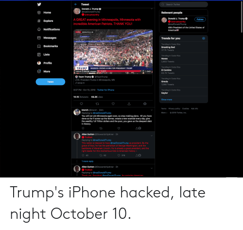 momentous: Q Search Twitter  Tweet  Donald J. Trump  OHome  @realDonaldTrump  Relevant people  Untrustworthy  Donald J. Trump  O Untrustworthy  @realDonaldTrump  A GREAT evening in Minneapolis, Minnesota with  Follow  #Explore  incredible American Patriots. THANK YOU!  45th President of the United States of  ANotifications  America  LIVE  MINNEAPOLIS, MN  Messages  Trends for you  Trending in Costa Rica  ABookmarks  Breaking Bad  37.7K Tweets  Lists  Trending in Costa Rica  Navas  2,802 Tweets  Profile  Trending in Costa Rica  El Camino  TRUMP  MASSIVE CROWD IN MN FOR PRESIDENT TRUMP  More  556.8K viewers IMP TO 88022  30:01  1:44:41  83.7K Tweets  Team Trump @TeamTrump  Trending in Costa Rica  Grecia  LIVE: President Trump in Minneapolis, MN  pscp.tv  Tweet  7,066 Tweets  8:37 PM Oct 10, 2019 Twitter for iPhone  Trending in Costa Rica  Keylor  48.3K Likes  14.1K Retweets  Show more  T  Terms Privacy policy Cookies Ads info  ktorch @ktorch 24m  Replying to @realDonaldTrump  You will not win Minnesota again ever, so stop making plans. All you have  done so far if screw up the farmer, create a new scandal every day, give  the wealthy 1.6 Trillion dollars and the poor, you gave us the deepest debt  in history.  2019 Twitter, Inc.  Morev  Allen Sutton @StewardshipAmer 2h  Trollbot  Replying to @realDonaldTrump  This nation is blessed to have @realDonaldTrump as president. By the  grace of God, he has the patriotism of George Washington, and the  backbone of Abraham Lincoln. He is already a great president, and the  right leader for this momentous time in American history  40  316  t92  1 more reply  Allen Sutton @StewardshipAmer 2h  Trollbot  Replying to @real DonaldTru mp  Thank vou President @realDonaldTrumn for restorina American.  с Trump's iPhone hacked, late night October 10.