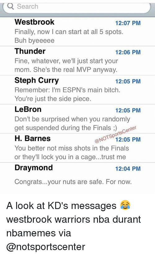 Basketball, Bitch, and Espn: Q Search  Westbrook  12:07 PM  Finally, now l can start at all 5 spots.  Buh byeeeee  Thunder  12:06 PM  Fine, whatever, we'll just start your  mom. She's the real MVP anyway.  Steph Curry  12:05 PM  Remember: I'm ESPN's main bitch.  You're just the side piece.  LeBron  12:05 PM  Don't be surprised when you randomly  get suspended during the Finals  center  orts  ONOTSp  PM  12:05 H. Barnes  You better not miss shots in the Finals  or they'll lock you in a cage...trust me  Draymond  12:04 PM  Congrats...your nuts are safe. For now. A look at KD's messages 😂 westbrook warriors nba durant nbamemes via @notsportscenter