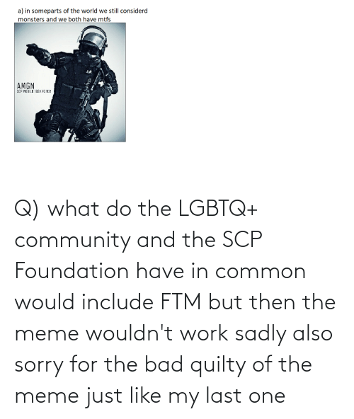 But Then: Q) what do the LGBTQ+ community and the SCP Foundation have in common would include FTM but then the meme wouldn't work sadly also sorry for the bad quilty of the meme just like my last one