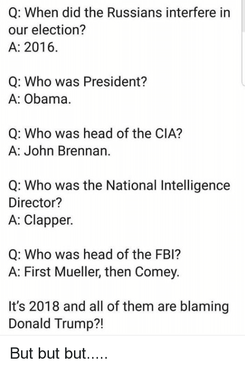 Donald Trump, Fbi, and Head: Q: When did the Russians interfere in  our election?  A: 2016.  Q: Who was President?  A: Obama.  Q: Who was head of the CIA?  A: John Brennan  Q: Who was the National Intelligence  Director?  A: Clapper.  Q: Who was head of the FBI?  A: First Mueller, then Comey.  It's 2018 and all of them are blaming  Donald Trump?! But but but.....