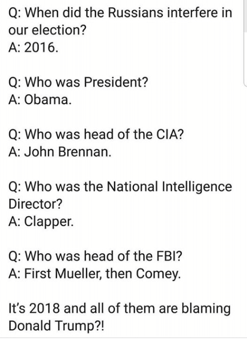 Donald Trump, Fbi, and Head: Q: When did the Russians interfere in  our election?  A: 2016.  Q: Who was President?  A: Obama.  Q: Who was head of the CIA?  A: John Brennan.  Q: Who was the National Intelligence  Director?  A: Clapper.  Q: Who was head of the FBI?  A: First Mueller, then Comey.  It's 2018 and all of them are blaming  Donald Trump?!
