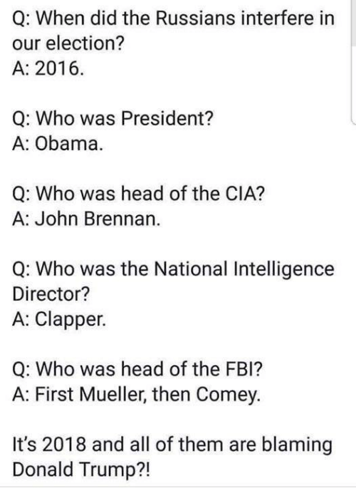 Donald Trump, Fbi, and Head: Q: When did the Russians interfere in  our election?  A: 2016.  Q: Who was President?  A: Obama  Q: Who was head of the CIA?  A: John Brennan  Q: Who was the National Intelligence  Director?  A: Clapper.  Q: Who was head of the FBI?  A: First Mueller, then Comey.  It's 2018 and all of them are blaming  Donald Trump?!
