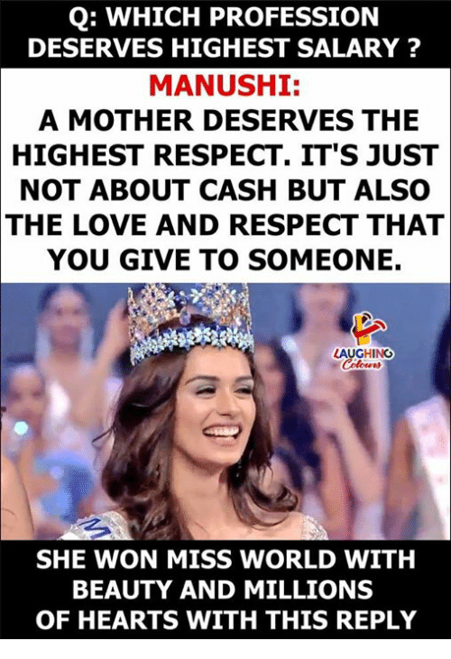 Love, Respect, and Hearts: Q: WHICH PROFESSION  DESERVES HIGHEST SALARY ?  MANUSHI:  A MOTHER DESERVES THE  HIGHEST RESPECT. IT'S JUST  NOT ABOUT CASH BUT ALSO  THE LOVE AND RESPECT THAT  YOU GIVE TO SOMEONE.  AUGHING  SHE WON MISS WORLD WITH  BEAUTY AND MILLIONS  OF HEARTS WITH THIS REPLY
