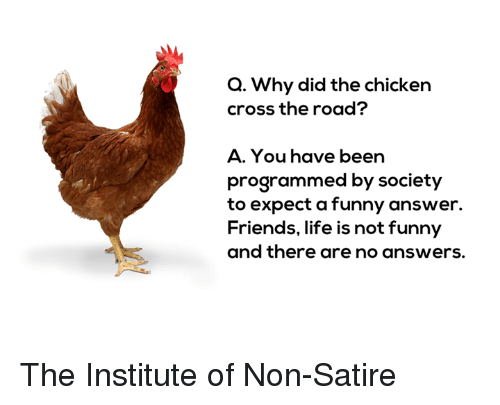 Friends, Funny, and Life: Q. Why did the chicken  cross the road?  A. You have been  programmed by society  to expect a funny answer.  Friends, life is not funny  and there are no answers. The Institute of Non-Satire