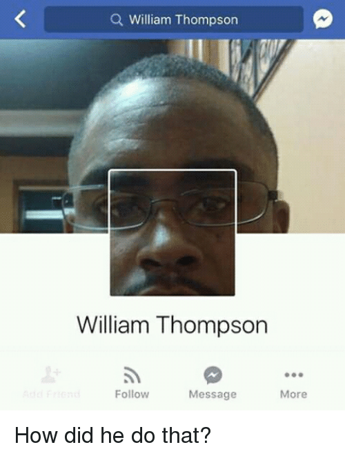Funny, How, and Did: Q William Thompson  William Thompson  Follow  Message  More How did he do that?