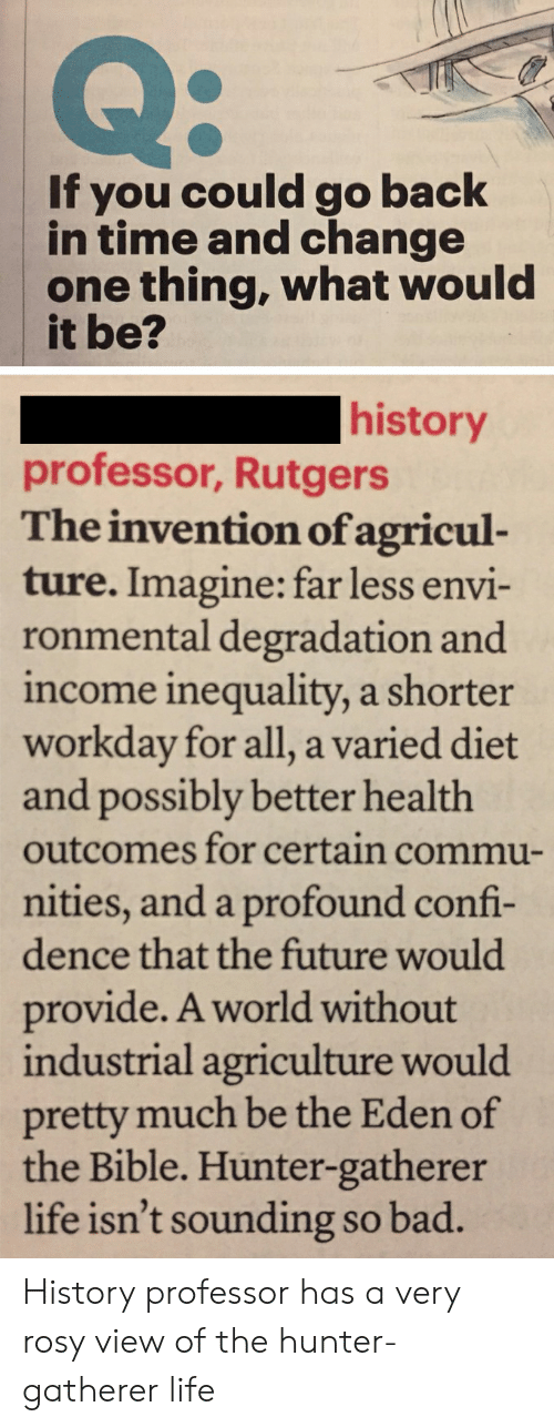degradation: Q:  you could go back  in time and change  one thing, what would  it be?  If  history  professor, Rutgers  The invention of agricul-  ture. Imagine: far less envi-  ronmental degradation and  income inequality, a shorter  workday for all, a varied diet  and possibly better health  outcomes for certain commu-  nities, and a profound confi-  dence that the future would  provide. A world without  industrial agriculture would  pretty much be the Eden of  the Bible. Hunter-gatherer  life isn't sounding so bad. History professor has a very rosy view of the hunter-gatherer life