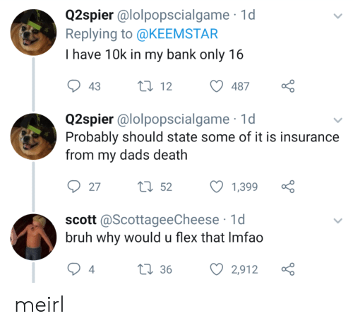 insurance: Q2spier @lolpopscialgame 1d  Replying to @KEEMSTAR  I have 10k in my bank only 16  t12  43  487  Q2spier @lolpopscialgame  Probably should state some of it is insurance  from my dads death  tl52  27  1,399  scott @ScottageeCheese 1d  bruh why would u flex that Imfao  L36  4  2,912 meirl