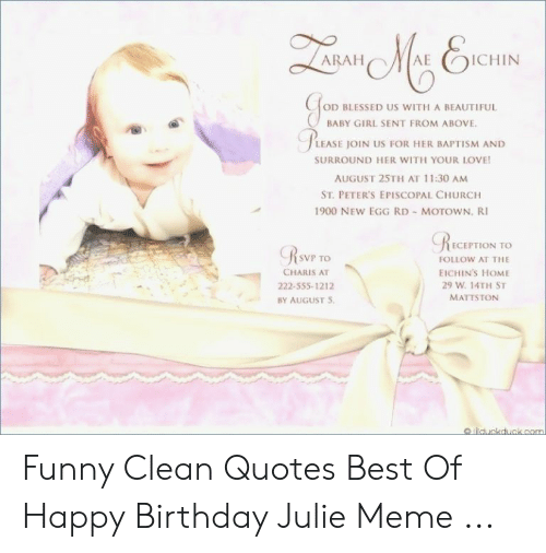Julie Meme: QaGaN MA ENCHIN  ARAH  D BLESSED US WITH A BEAUTIFUL  BABY GIRL SENT FROM ABOVE  PLEASE JOIN US FOR HER BAPTISM AND  SURROUND HER WITH YOUR LOVE!  AUGUST 25TH AT 11:30 AM  ST. PETER'S EPISCOPAL CHURCH  1900 NEW EGG RD - MOTOWN. RI  RECEPTION TO  RSWP TO  FOLLOW AT THE  CHARIS AT  EICHIN'S HOME  29 W. 14TH ST  222-555-1212  MATTSTON  BY AUGUST 5  o lilduckduck.com Funny Clean Quotes Best Of Happy Birthday Julie Meme ...