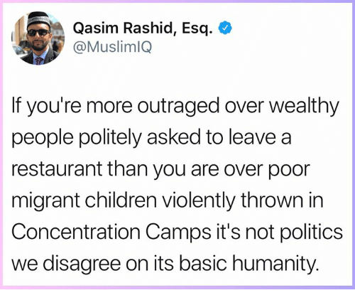 Rashid: Qasim Rashid, Esq. <  @MuslimlQ  If you're more outraged over wealthy  people politely asked to leavea  restaurant than you are over poor  migrant children violently thrown in  Concentration Camps it's not politics  we disagree on its basic humanity.