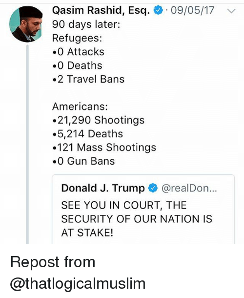 Memes, Travel, and Trump: Qasim Rashid, Esq. +. 09/05/17  90 days later:  Refugees:  0 Attacks  0 Deaths  .2 Travel Bans  Americans:  21,290 Shootings  5,214 Deaths  121 Mass Shootings  0 Gun Bans  Donald J. Trump @realDon...  SEE YOU IN COURT, THE  SECURITY OF OUR NATION IS  AT STAKE! Repost from @thatlogicalmuslim