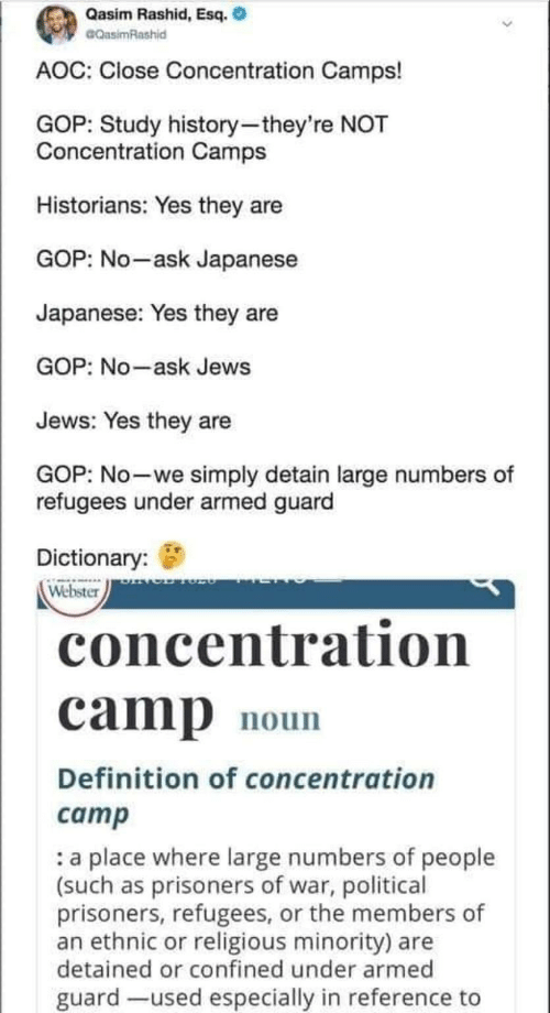 camps: Qasim Rashid, Esq.  CQasimRashid  AOC: Close Concentration Camps!  GOP: Study history-they're NOT  Concentration Camps  Historians: Yes they are  GOP: No-ask Japanese  Japanese: Yes they are  GOP: No-ask Jews  Jews: Yes they are  GOP: No-we simply detain large numbers of  refugees under armed guard  Dictionary:  Webster  concentration  camp  noun  Definition of concentration  camp  a place where large numbers of people  (such as prisoners of war, political  prisoners, refugees, or the members of  an ethnic or religious minority) are  detained or confined under armed  guard -used especially in reference to