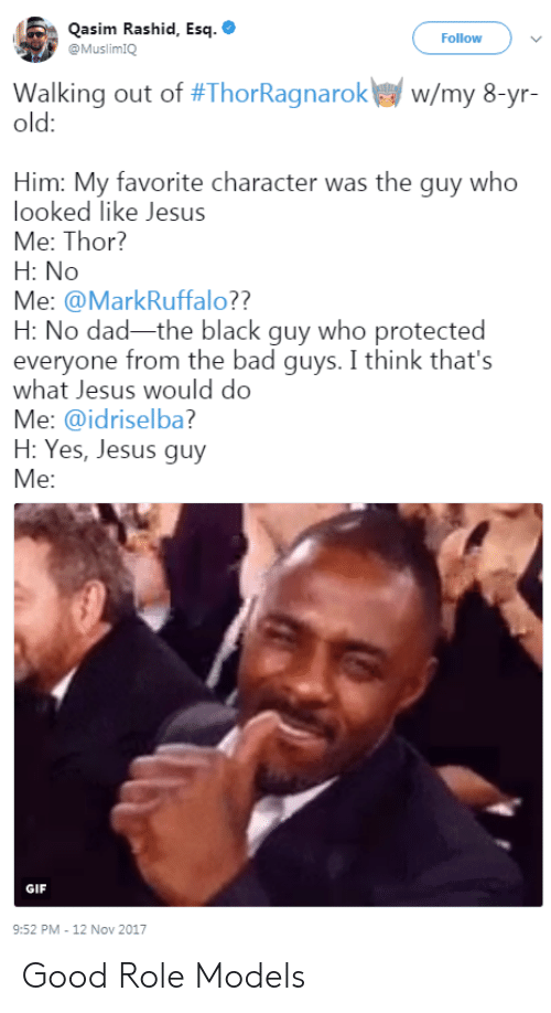 Rashid: Qasim Rashid, Esq.  Follow  @MuslimIQ  Walking out of #ThorRagnarokw w/my 8-yr-  old:  Him: My favorite character was the guy who  looked like Jesus  Me: Thor?  H: No  Me: @MarkRuffalo??  H: No dad-the black guy who protected  everyone from the bad guys. I think that's  what Jesus would do  Me: @idriselba?  H: Yes, Jesus guy  GIF  9:52 PM-12 Nov 2017 Good Role Models