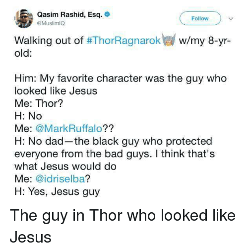 Rashid: Qasim Rashid, Esq.  @MuslimIO  Follow  w/my 8-yr-  Walking out of #ThorRagnarok  old:  Him: My favorite character was the guy who  looked like Jesus  Me: Thor?  H: No  Me: @MarkRuffalo??  H: No dad-the black guy who protected  everyone from the bad guys. I think that's  what Jesus would do  Me: @idriselba?  H: Yes, Jesus guy <p>The guy in Thor who looked like Jesus</p>