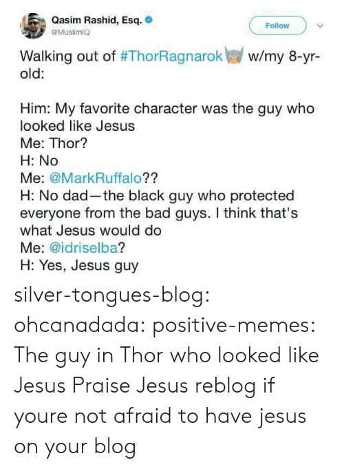Rashid: Qasim Rashid, Esq.  @MuslimIO  Follow  Walking out of #ThorRagnarok  old:  w/my 8-yr-  Him: My favorite character was the guy who  looked like Jesus  Me: Thor?  H: No  Me: @MarkRuffalo??  H: No dad-the black guy who protected  everyone from the bad guys. I think that's  what Jesus would do  Me: @idriselba?  H: Yes, Jesus guy silver-tongues-blog: ohcanadada:  positive-memes:  The guy in Thor who looked like Jesus  Praise Jesus  reblog if youre not afraid to have jesus on your blog
