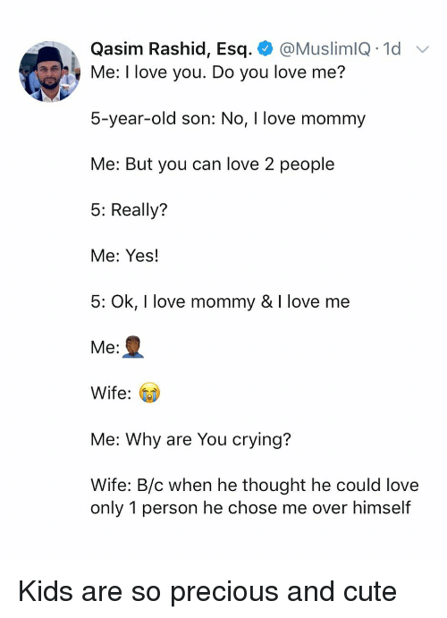 Crying, Cute, and Love: Qasim Rashid, Esq. @MuslimlQ .1d  Me: I love you. Do you love me?  5-year-old son: No, I love mommy  Me: But you can love 2 people  5: Really?  Me: Yes!  5: Ok, I love mommy & I love me  Me:  Wife:  Me: Why are You crying?  Wife: B/c when he thought he could love  only 1 person he chose me over himself Kids are so precious and cute