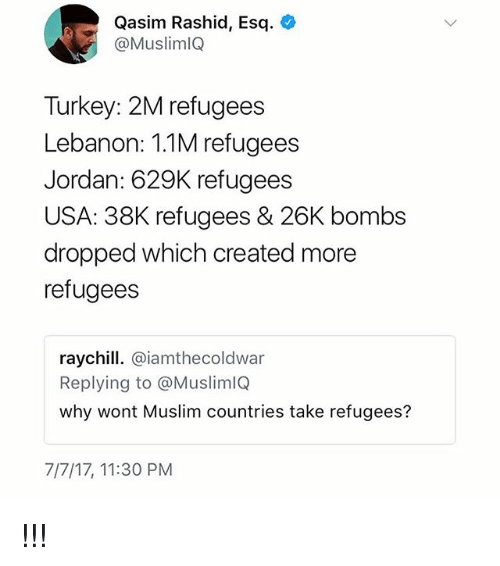 Turkeyism: Qasim Rashid, Esq.  @MuslimlQ  Turkey: 2M refugees  Lebanon: 1.1M refugees  Jordan: 629K refugees  USA: 38K refugees & 26K bombs  dropped which created more  refugees  raychill. @iamthecoldwar  Replying to @MuslimlQ  why wont Muslim countries take refugees?  7/7/17, 11:30 PM !!!
