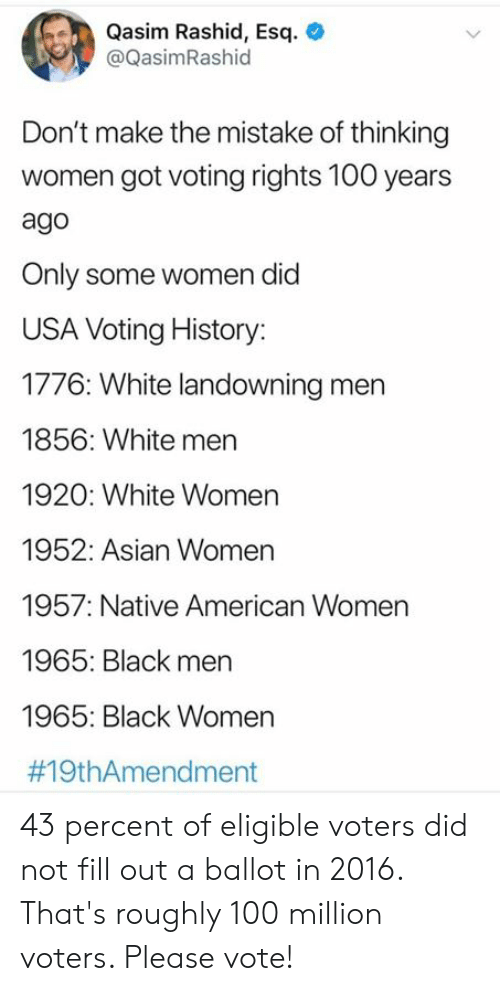 Native American: Qasim Rashid, Esq  @QasimRashid  Don't make the mistake of thinking  women got voting rights 100 years  ago  Only some women did  USA Voting History:  1776: White landowning men  1856: White men  1920: White Women  1952: Asian Women  1957: Native American Women  1965: Black men  1965: Black Women  43 percent of eligible voters did not fill out a ballot in 2016. That's roughly 100 million voters. Please vote!
