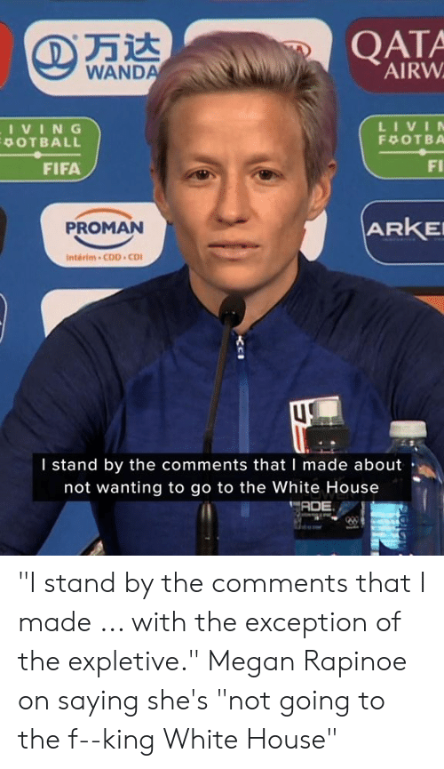 """White House: QATA  AIRW  WANDA  LIVIN  IVING  POTBALL  F OTBA  FI  FIFA  ARKE  PROMAN  Interim-CDD CD  I stand by the comments that I made about  not wanting to go to the White House  ADE """"I stand by the comments that I made ... with the exception of the expletive.""""  Megan Rapinoe on saying she's """"not going to the f--king White House"""""""