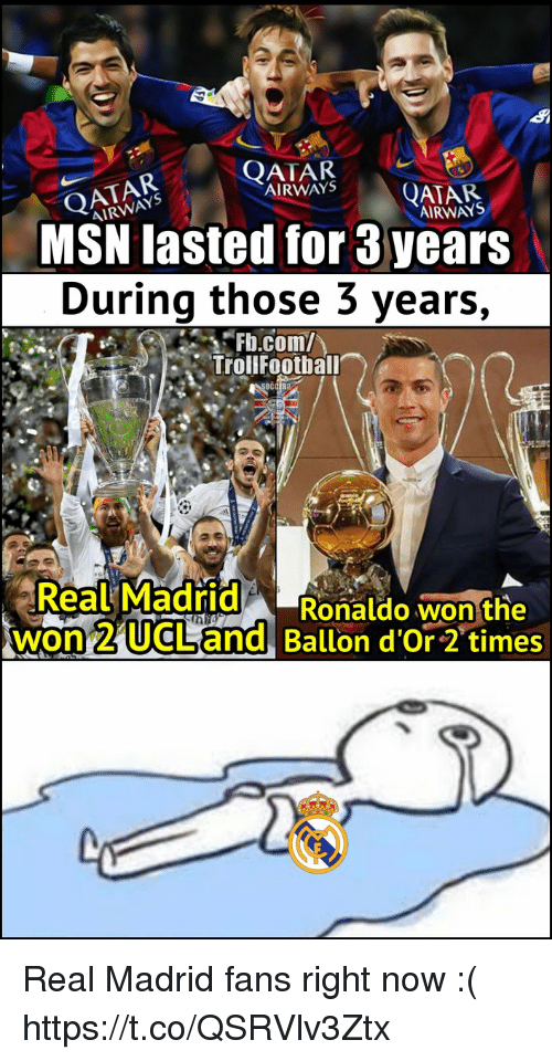 Memes, Real Madrid, and fb.com: QATAR  AIRWAYS  OATAR  AIRWAYS  QATAR  AIRWAYS  MSN lasted for 3 years  During those 3 years,  -Fb.comハ  Trollfootball  射  Real Madrid Ronaldo won the  won 2 UCLLand Ballon d'Or 2 times Real Madrid fans right now :( https://t.co/QSRVlv3Ztx