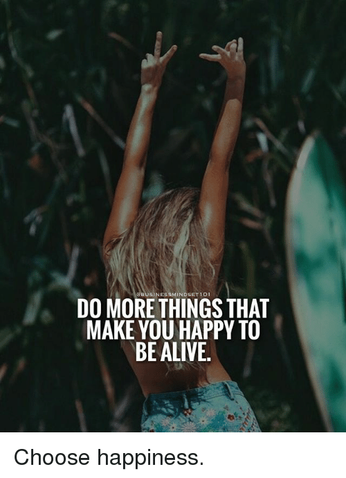 qbusinessmindset101 do more things that make you happy to be alive choose happiness alive meme. Black Bedroom Furniture Sets. Home Design Ideas