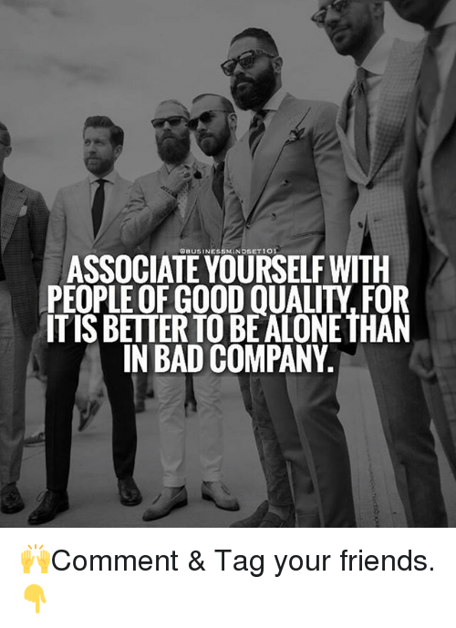 Good Quality: QBUSINESSMINDSET1O  ASSOCIATE YOURSELF WITH  PEOPLE OF GOOD QUALITY, FOR  ITIS BETTER TO BEALONE THAN  IN BAD COMPANY. 🙌Comment & Tag your friends.👇