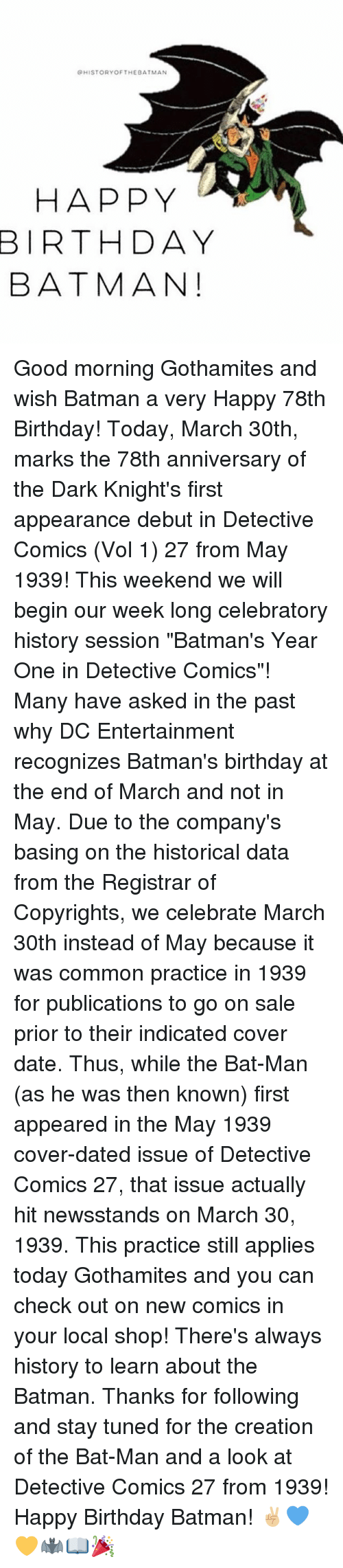 """Batman, Birthday, and Memes: QHISTORY OF THE BATMAN  HAPPY  BIRTHDAY  BATMAN! Good morning Gothamites and wish Batman a very Happy 78th Birthday! Today, March 30th, marks the 78th anniversary of the Dark Knight's first appearance debut in Detective Comics (Vol 1) 27 from May 1939! This weekend we will begin our week long celebratory history session """"Batman's Year One in Detective Comics""""! Many have asked in the past why DC Entertainment recognizes Batman's birthday at the end of March and not in May. Due to the company's basing on the historical data from the Registrar of Copyrights, we celebrate March 30th instead of May because it was common practice in 1939 for publications to go on sale prior to their indicated cover date. Thus, while the Bat-Man (as he was then known) first appeared in the May 1939 cover-dated issue of Detective Comics 27, that issue actually hit newsstands on March 30, 1939. This practice still applies today Gothamites and you can check out on new comics in your local shop! There's always history to learn about the Batman. Thanks for following and stay tuned for the creation of the Bat-Man and a look at Detective Comics 27 from 1939! Happy Birthday Batman! ✌🏼️💙💛🦇📖🎉"""
