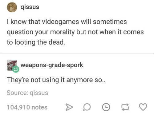 Humans of Tumblr, Morality, and Spork: qissus  I know that videogames will sometimes  question your morality but not when it comes  to looting the dead.  weapons-grade-spork  They're not using it anymore so..  Source: qissus  104,910 notes
