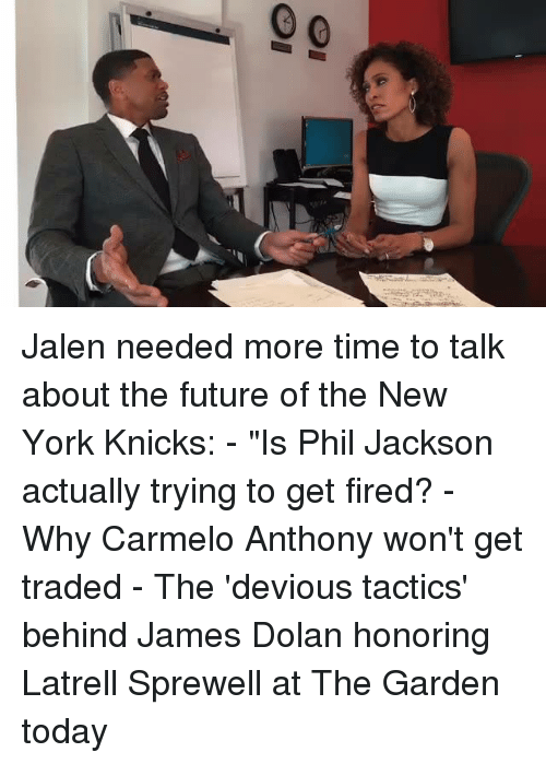 "Carmelo Anthony, New York Knicks, and Memes: Ql  O1 Jalen needed more time to talk about the future of the New York Knicks: - ""Is Phil Jackson actually trying to get fired? - Why Carmelo Anthony won't get traded - The 'devious tactics' behind James Dolan honoring Latrell Sprewell at The Garden today"