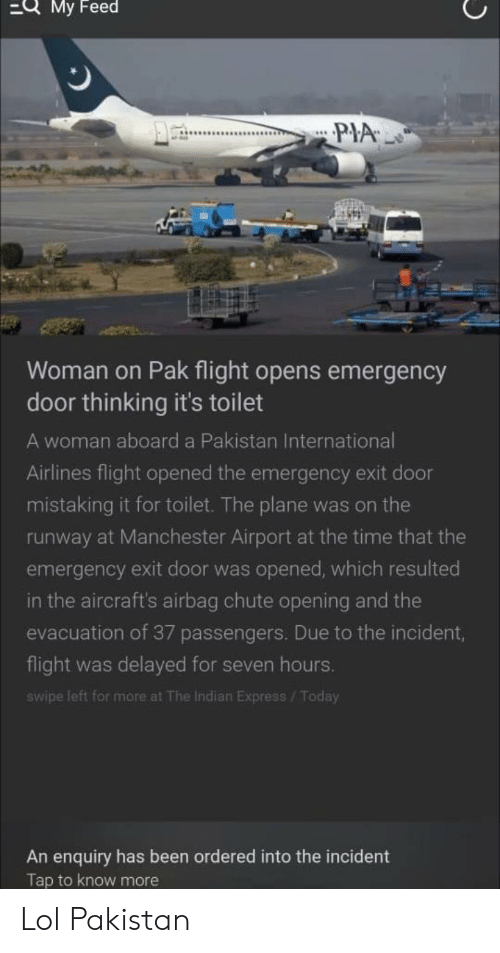 Flight Delayed: QMy Feed  PIA  Woman on Pak flight opens emergency  door thinking it's toilet  A woman aboard a Pakistan International  Airlines flight opened the emergency exit door  mistaking it for toilet. The plane was on the  runway at Manchester Airport at the time that the  emergency exit door was opened, which resulted  in the aircraft's airbag chute opening and the  evacuation of 37 passengers. Due to the incident,  flight  delayed for seven hours.  was  swipe left for more at The Indian Express/Today  An enquiry has been ordered into the incident  Tap to know more Lol Pakistan