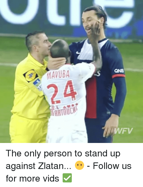 Memes, 🤖, and Person: QNB  24  ARTOUCH:  WFV The only person to stand up against Zlatan... 😶 - Follow us for more vids ✅