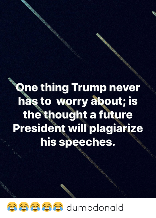 Speeches: Qne thing Trump never  has to worry about; is  the thoughta future  President will plagiarize  his speeches. 😂😂😂😂😂 dumbdonald