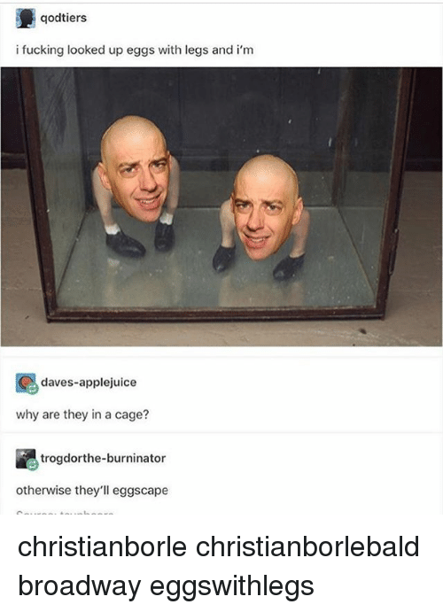 Caged: qodtiers  i fucking looked up eggs with legs and i'nm  daves-applejuice  why are they in a cage?  trogdorthe-burninator  otherwise they'll eggscape christianborle christianborlebald broadway eggswithlegs