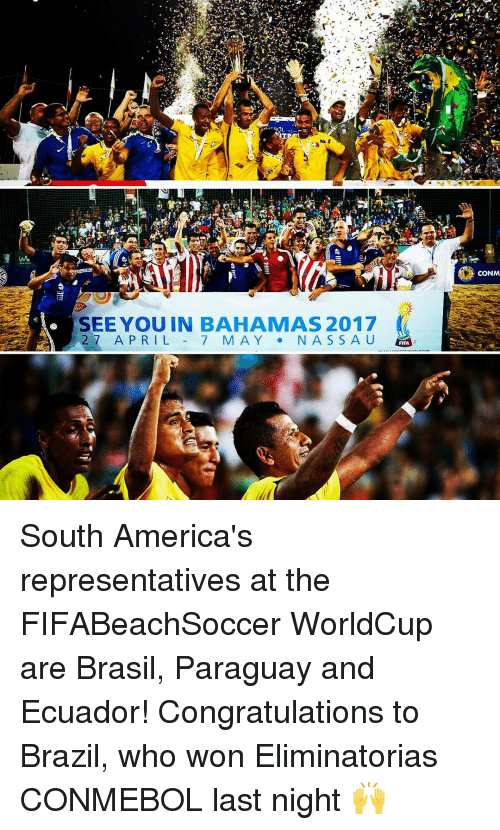 Eliminatorias: qOL  SEE YOU IN BAHAMAS 2017  27 APRIL  7 MAY  N A S S A U  FIFA  CONM South America's representatives at the FIFABeachSoccer WorldCup are Brasil, Paraguay and Ecuador! Congratulations to Brazil, who won Eliminatorias CONMEBOL last night 🙌