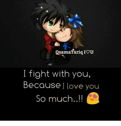 iou: QsamaTariq IOU  I fight with you,  Because I love you  So much..!!