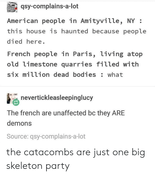 dead bodies: qsy-complains-a-lot  American people in Amityville, NY:  this house is haunted because people  died here  French people in Paris, living atop  old limestone quarries filled with  six million dead bodies: what  nevertickleasleepinglucy  The french are unaffected bc they ARE  demons  Source: qsy-complains-a-lot the catacombs are just one big skeleton party