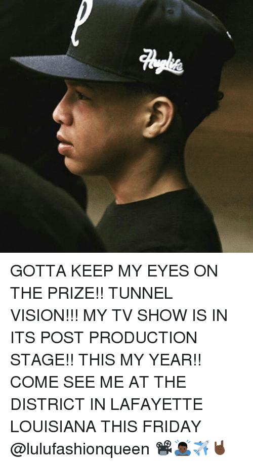 Friday, Memes, and Vision: Qu GOTTA KEEP MY EYES ON THE PRIZE!! TUNNEL VISION!!! MY TV SHOW IS IN ITS POST PRODUCTION STAGE!! THIS MY YEAR!! COME SEE ME AT THE DISTRICT IN LAFAYETTE LOUISIANA THIS FRIDAY @lulufashionqueen 📽🙇🏿✈️🤘🏿