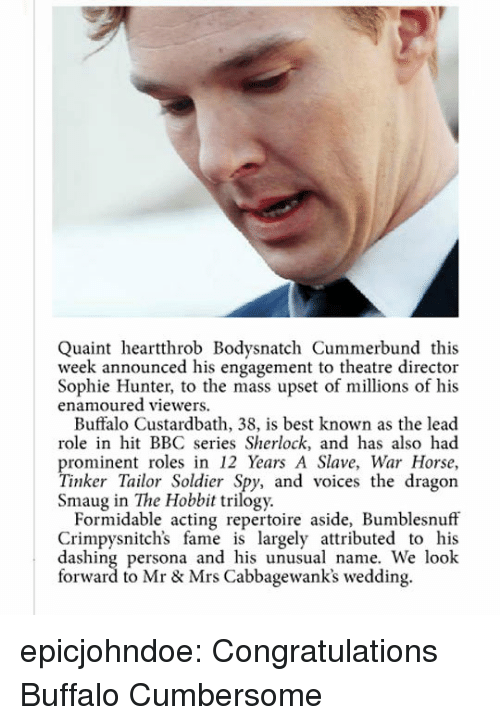dashing: Quaint heartthrob Bodysnatch Cummerbund this  week announced his engagement to theatre director  Sophie Hunter, to the mass upset of millions of his  enamoured viewers.  Buffalo Custardbath, 38, is best known as the lead  role in hit BBC series Sherlock, and has also had  prominent roles in 12 Years A Slave, War Horse,  Tinker Tailor Soldier Spy, and voices the dragon  Smaug in The Hobbit trilogy.  Formidable acting repertoire aside, Bumblesnuff  Crimpysnitch's fame is largely attributed to his  dashing persona and his unusual name. We look  forward to Mr & Mrs Cabbagewank's wedding. epicjohndoe:  Congratulations Buffalo Cumbersome