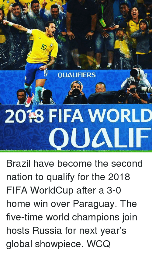 Fifa, Memes, and Brazil: QUALIFIERS  2013 FIFA WORLD  OUALIF Brazil have become the second nation to qualify for the 2018 FIFA WorldCup after a 3-0 home win over Paraguay. The five-time world champions join hosts Russia for next year's global showpiece. WCQ