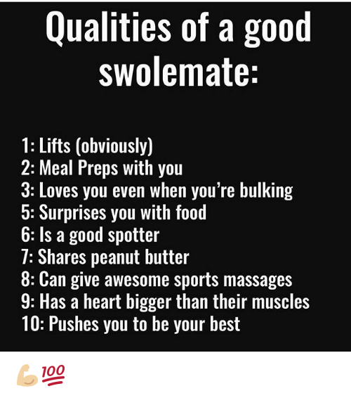 preps: Qualities of a good  swolemate:  1: Lifts (obviously)  2: Meal Preps with you  3: Loves you even when you're bulking  5: Surprises you with food  6: Is a good spotter  7: Shares peanut butter  8: Can give awesome sports massages  9: Has a heart bigger than their muscles  10: Pushes you to be your best 💪🏼💯