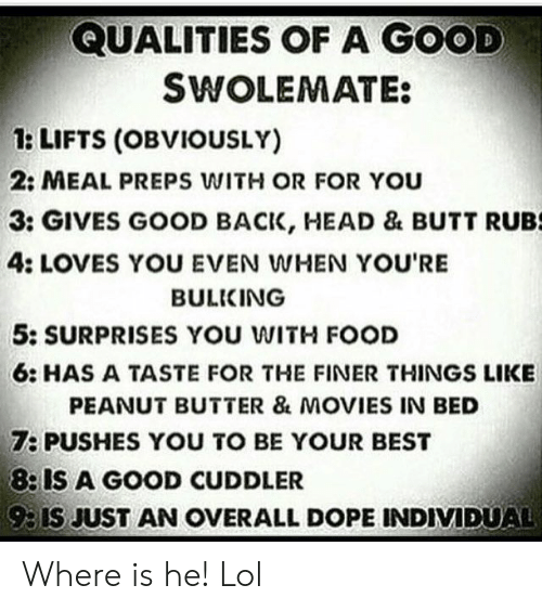 Lifts: QUALITIES OF A GOOD  SWOLEMATE:  1: LIFTS (OBVIOUSLY)  2: MEAL PREPS WITH OR FOR You  3: GIVES GOOD BACK, HEAD & BUTT RUBS  4: LOVES YOU EVEN WHEN YOU'RE  BULKING  5: SURPRISES YOU WITH FOOD  6: HAS A TASTE FOR THE FINER THINGS LIKE  PEANUT BUTTER & MOVIES IN BED  7: PUSHES YOU TO BE YOUR BEST  8: IS A GOOD CUDDLER  93IS JUST AN OVERALL DOPE INDIVIDUAL Where is he! Lol