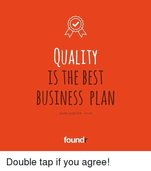 business plan: QUALITY  IS THE BEST  BUSINESS PLAN  JOHN LASSETER PIXAR  found Double tap if you agree!