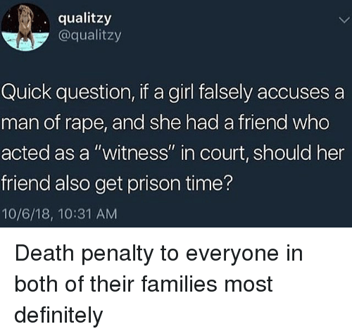 "Definitely, Prison, and Death: qualitzy  @qualitzy  Quick question, if a girl falsely accuses a  man of rape, and she had a friend who  acted as a ""witness"" in court, should her  friend also get prison time?  10/6/18, 10:31 AM Death penalty to everyone in both of their families most definitely"