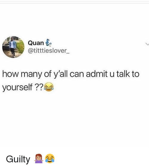 Memes, 🤖, and How: Quan  @titttieslover  how many of y'all can admit u talk to  yourself 22 Guilty 🤷🏽‍♀️😂
