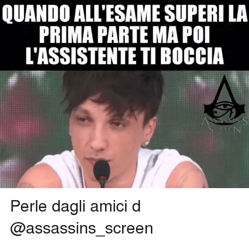 assassins: QUANDO ALL'ESAME SUPERI LA  PRIMA PARTE MA POI  L'ASSISTENTE TI BOCCIA Perle dagli amici d @assassins_screen