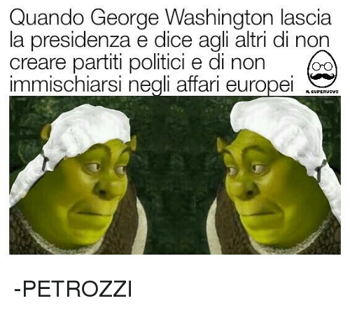 Memes, Dice, and George Washington: Quando George Washington lascia  la presidenza e dice agli altri di non  creare partiti politic, e di non 。  immischiarsi negli affari europeW -PETROZZI
