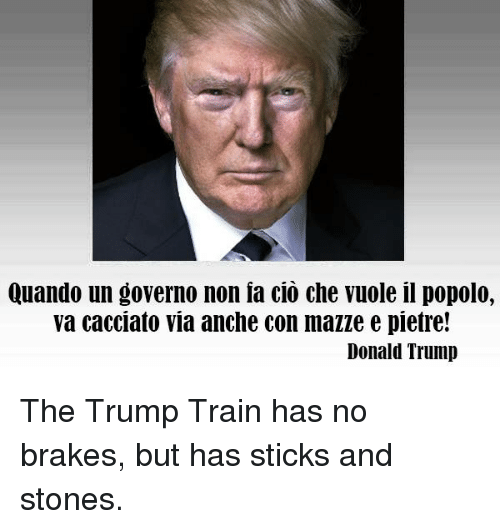 Donald Trump, Train, and Trump: Quando un governo non ia cio che vuole il popolo,  va cacciato via anche con mazze e pietre!  Donald Trump The Trump Train has no brakes, but has sticks and stones.